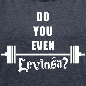 Do you even Leviosa? T-Shirts - Women's T-shirt with rolled up sleeves