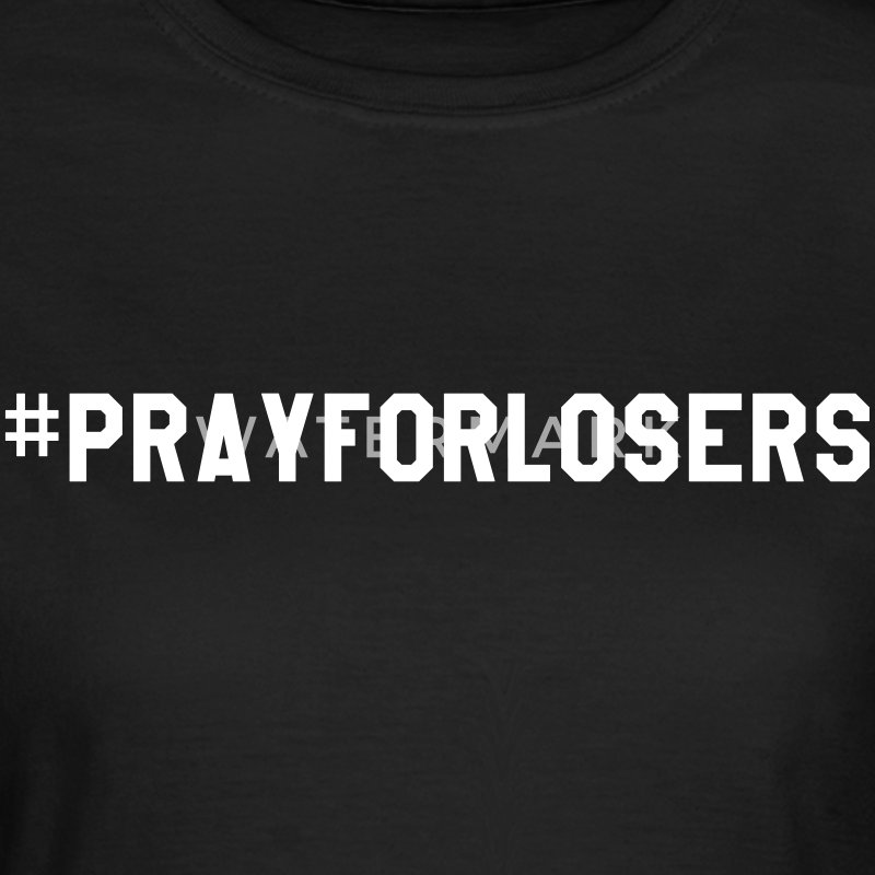 Pray for losers T-Shirts - Women's T-Shirt