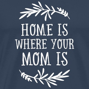 Home Is Where Your Mom Is T-Shirts - Men's Premium T-Shirt