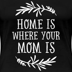 Home Is Where Your Mom Is T-Shirts - Frauen Premium T-Shirt