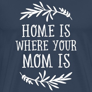 Home Is Where Your Mom Is T-Shirts - Männer Premium T-Shirt