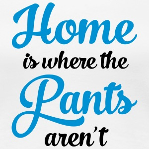 Home Is Where The Pants Aren\'t Tee shirts - T-shirt Premium Femme