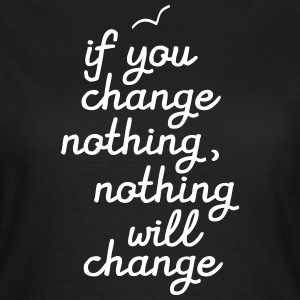 If You Change Nothing, Nothing WIll Change T-Shirts - Frauen T-Shirt