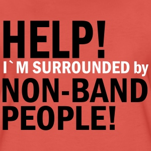 Help I`m surrounded by Non-Band People! T-shirts - Vrouwen Premium T-shirt