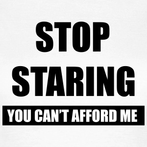 Stop staring You can't afford me black T-Shirts - Women's T-Shirt