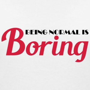 Being normal is boring T-shirts - Vrouwen T-shirt met V-hals