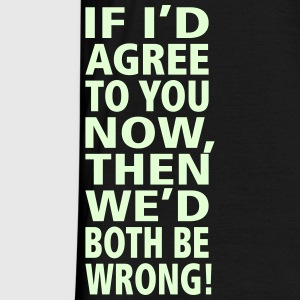 If I'd agree to you now, then we'd both be wrong!  - Männer T-Shirt