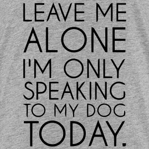 LET ME ALONE - TODAY I TALK ONLY WITH MY DOG! Shirts - Teenage Premium T-Shirt