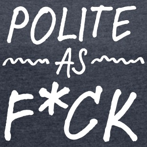 Polite As F*CK T-Shirts - Women's T-shirt with rolled up sleeves