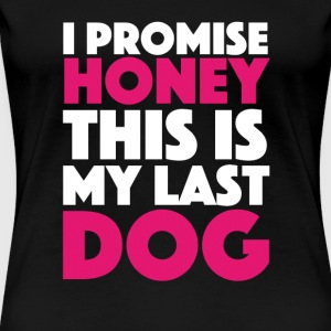 I Promise Honey this is my last Dog - Women's Premium T-Shirt