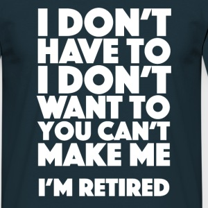 I don't have to, I don't want to. I'm retired. - Men's T-Shirt
