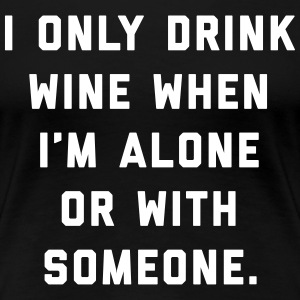 Drink Wine Alone Funny Quote T-Shirts - Women's Premium T-Shirt