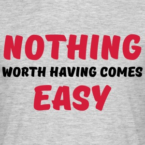 Nothing worth having comes easy Magliette - Maglietta da uomo