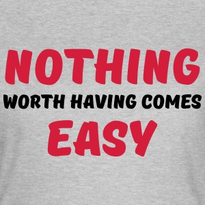 Nothing worth having comes easy T-shirts - T-shirt dam