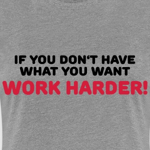 If you don't have what you want: Work harder! T-paidat - Naisten premium t-paita