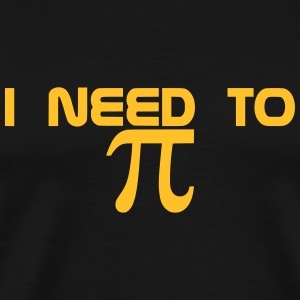 I NEED TO PI - Männer Premium T-Shirt