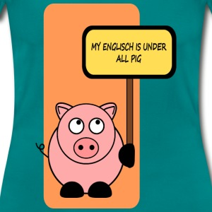 My english is under all pig  T-Shirts - Frauen T-Shirt