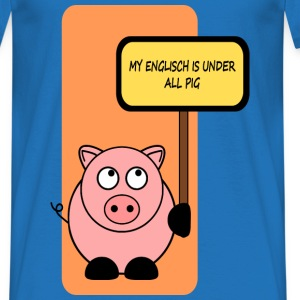 My english is under all pig  T-Shirts - Männer T-Shirt