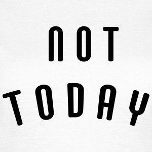 Not today T-shirts - Vrouwen T-shirt