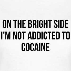 On the bright side i'm not addicted to cocaine T-shirts - Vrouwen T-shirt