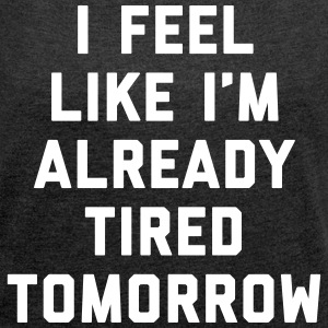 Tired Tomorrow Funny Quote T-Shirts - Women's T-shirt with rolled up sleeves