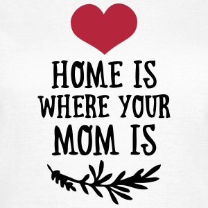Home is where your Mom is - Mother's Day T-Shirts - Women's T-Shirt