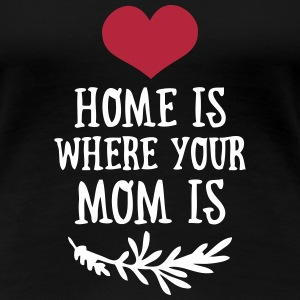 Home is where your Mom is - Mother's Day T-Shirts - Women's Premium T-Shirt