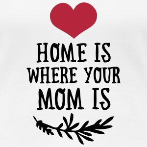Home is where your Mom is - Mother's Day T-Shirts - Dame premium T-shirt