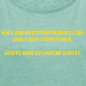 Neutron will in den Club T-Shirts - Frauen T-Shirt mit gerollten Ärmeln