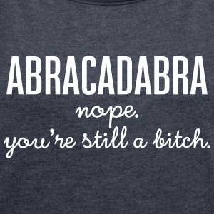 Abracadabra - Nope. You\'re Still A Bitch. T-shirts - Vrouwen T-shirt met opgerolde mouwen