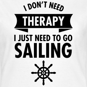I Don\\\'t Need Therapy - I Just Have To Go Sailing T-shirts - Vrouwen T-shirt