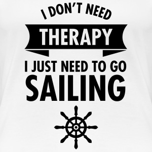I Don\\\'t Need Therapy - I Just Have To Go Sailing T-Shirts - Women's Premium T-Shirt
