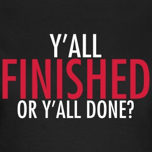 Y'all finished or y'all done? T-shirts - Dame-T-shirt
