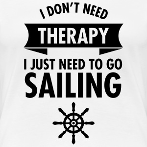 I Don\\\'t Need Therapy - I Just Have To Go Sailing T-Shirts - Frauen Premium T-Shirt
