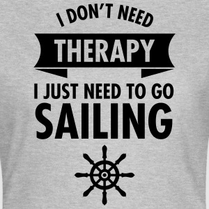 I Don\\\\\\\'t Need Therapy - I Just Have To Go Sailing T-Shirts - Women's T-Shirt