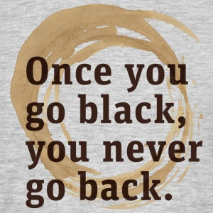Once you go black coffee, you never go back - Men's T-Shirt