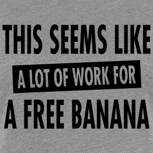 This Seems Like A Lot Of Work For A Free Banana T-Shirts - Women's Premium T-Shirt
