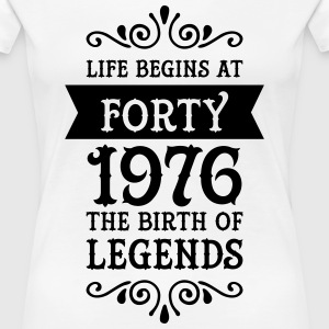 Life Begins at Forty - 1976 The Birth Of Legends T-Shirts - Frauen Premium T-Shirt