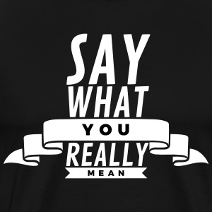 Say what you really mean T-shirts - Mannen Premium T-shirt
