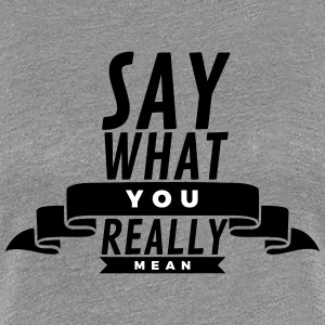 Say what you really mean T-shirts - Vrouwen Premium T-shirt