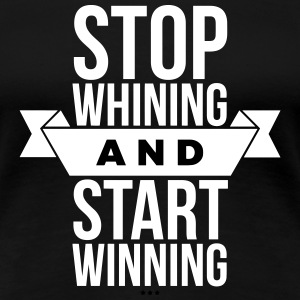 Stop whining and start winning T-Shirts - Women's Premium T-Shirt