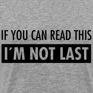 If You Can Read This - I´m Not Last T-Shirts - Männer Premium T-Shirt