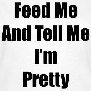 Feed me and tell me i'm pretty T-shirts - Vrouwen T-shirt