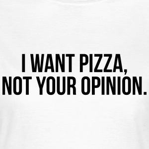 I want pizza, not your opinion T-shirts - Vrouwen T-shirt