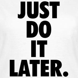 Just do it later T-Shirts - Frauen T-Shirt