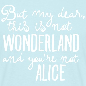 This Is Not Wonderland And You're Not Alice T-Shirts - Männer T-Shirt