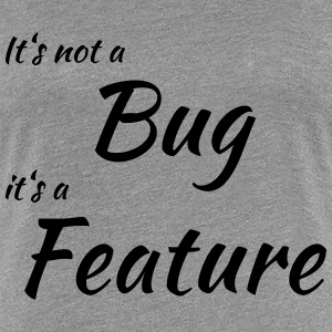 It's not a bug, it's a feature T-shirts - Vrouwen Premium T-shirt