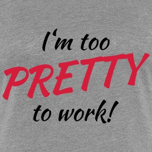 I'm too pretty to work! Tee shirts - T-shirt Premium Femme