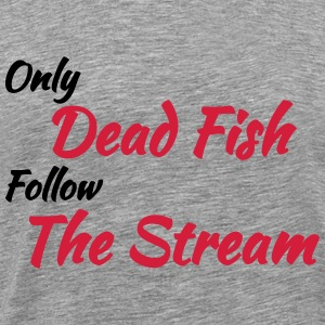 Only dead fish follow the stream Tee shirts - T-shirt Premium Homme