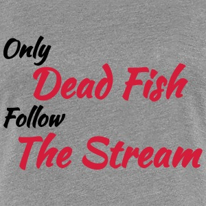 Only dead fish follow the stream T-shirts - Premium-T-shirt dam